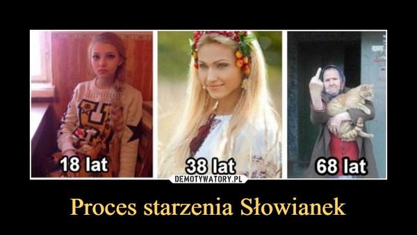 Proces starzenia Słowianek –  18 lat 38 lat 68 lat