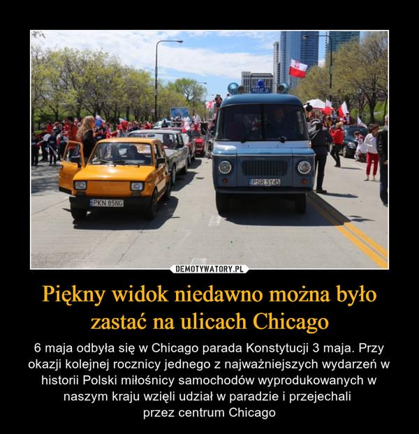 Piękny widok niedawno można było zastać na ulicach Chicago – 6 maja odbyła się w Chicago parada Konstytucji 3 maja. Przy okazji kolejnej rocznicy jednego z najważniejszych wydarzeń w historii Polski miłośnicy samochodów wyprodukowanych w naszym kraju wzięli udział w paradzie i przejechali przez centrum Chicago