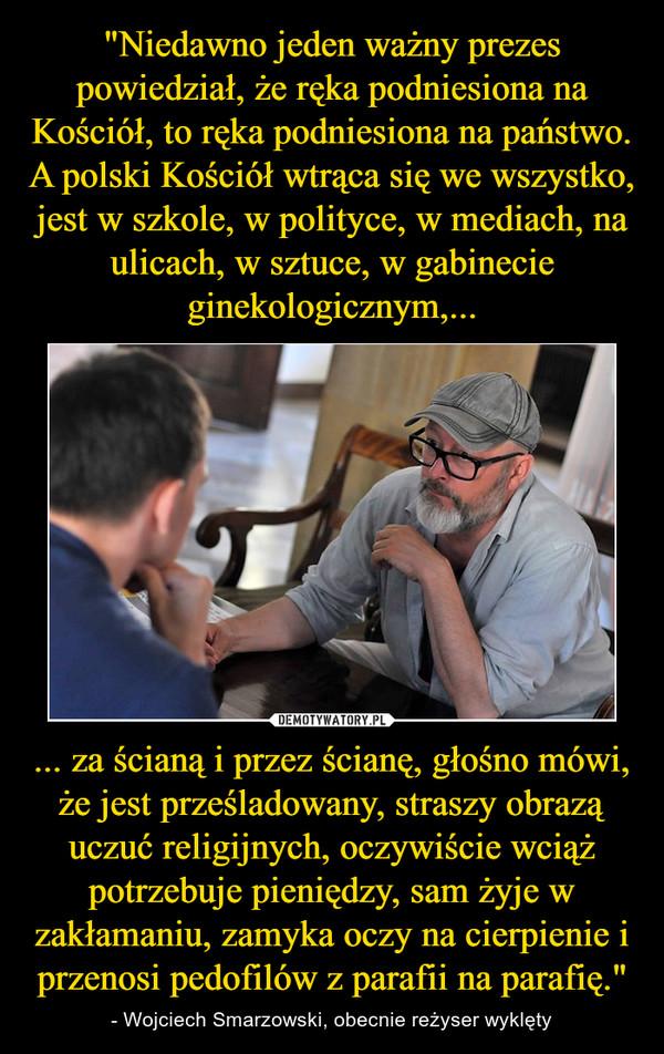"""... za ścianą i przez ścianę, głośno mówi, że jest prześladowany, straszy obrazą uczuć religijnych, oczywiście wciąż potrzebuje pieniędzy, sam żyje w zakłamaniu, zamyka oczy na cierpienie i przenosi pedofilów z parafii na parafię."""" – - Wojciech Smarzowski, obecnie reżyser wyklęty"""