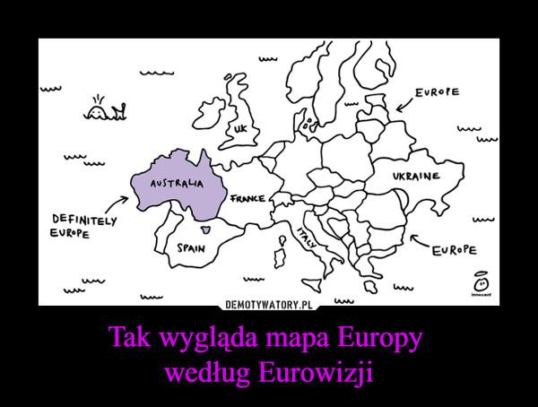 Tak wygląda mapa Europy według Eurowizji –  definitely europe australia uk france spain ukraine italy
