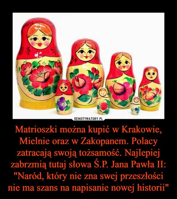 """Matrioszki można kupić w Krakowie, Mielnie oraz w Zakopanem. Polacy zatracają swoją tożsamość. Najlepiej zabrzmią tutaj słowa Ś.P. Jana Pawła II: """"Naród, który nie zna swej przeszłości nie ma szans na napisanie nowej historii"""" –"""