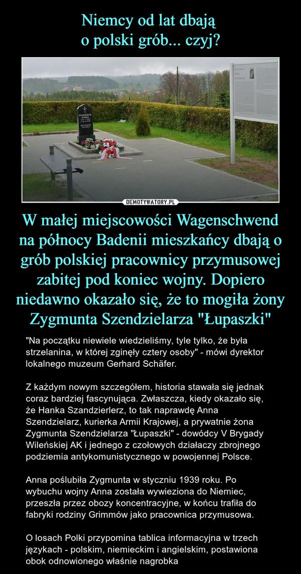 """W małej miejscowości Wagenschwend na północy Badenii mieszkańcy dbają o grób polskiej pracownicy przymusowej zabitej pod koniec wojny. Dopiero niedawno okazało się, że to mogiła żony Zygmunta Szendzielarza """"Łupaszki"""" – """"Na początku niewiele wiedzieliśmy, tyle tylko, że była strzelanina, w której zginęły cztery osoby"""" - mówi dyrektor lokalnego muzeum Gerhard Schäfer.Z każdym nowym szczegółem, historia stawała się jednak coraz bardziej fascynująca. Zwłaszcza, kiedy okazało się, że Hanka Szandzierlerz, to tak naprawdę Anna Szendzielarz, kurierka Armii Krajowej, a prywatnie żona Zygmunta Szendzielarza """"Łupaszki"""" - dowódcy V Brygady Wileńskiej AK i jednego z czołowych działaczy zbrojnego podziemia antykomunistycznego w powojennej Polsce. Anna poślubiła Zygmunta w styczniu 1939 roku. Po wybuchu wojny Anna została wywieziona do Niemiec, przeszła przez obozy koncentracyjne, w końcu trafiła do fabryki rodziny Grimmów jako pracownica przymusowa.O losach Polki przypomina tablica informacyjna w trzech językach - polskim, niemieckim i angielskim, postawiona obok odnowionego właśnie nagrobka"""