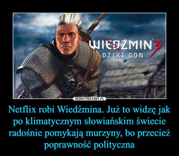 Netflix robi Wiedźmina. Już to widzę jak po klimatycznym słowiańskim świecie radośnie pomykają murzyny, bo przecież poprawność polityczna –