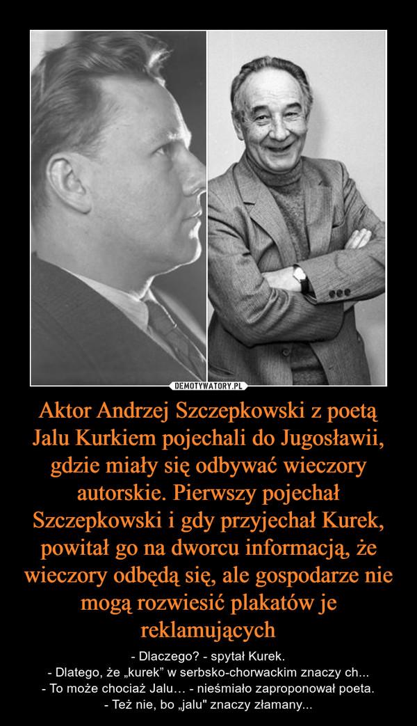 """Aktor Andrzej Szczepkowski z poetą Jalu Kurkiem pojechali do Jugosławii, gdzie miały się odbywać wieczory autorskie. Pierwszy pojechał Szczepkowski i gdy przyjechał Kurek, powitał go na dworcu informacją, że wieczory odbędą się, ale gospodarze nie mogą ro – - Dlaczego? - spytał Kurek.- Dlatego, że """"kurek"""" w serbsko-chorwackim znaczy ch...- To może chociaż Jalu… - nieśmiało zaproponował poeta.- Też nie, bo """"jalu"""" znaczy złamany..."""