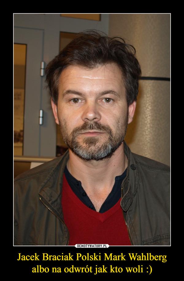 Jacek Braciak Polski Mark Wahlberg albo na odwrót jak kto woli :) –