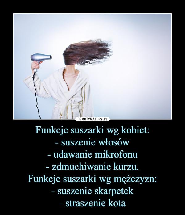 Funkcje suszarki wg kobiet:- suszenie włosów- udawanie mikrofonu- zdmuchiwanie kurzu.Funkcje suszarki wg mężczyzn:- suszenie skarpetek- straszenie kota –