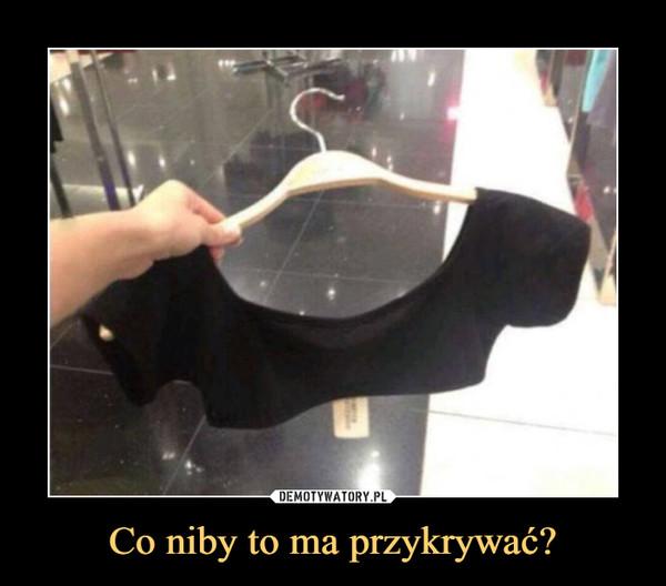 Co niby to ma przykrywać? –