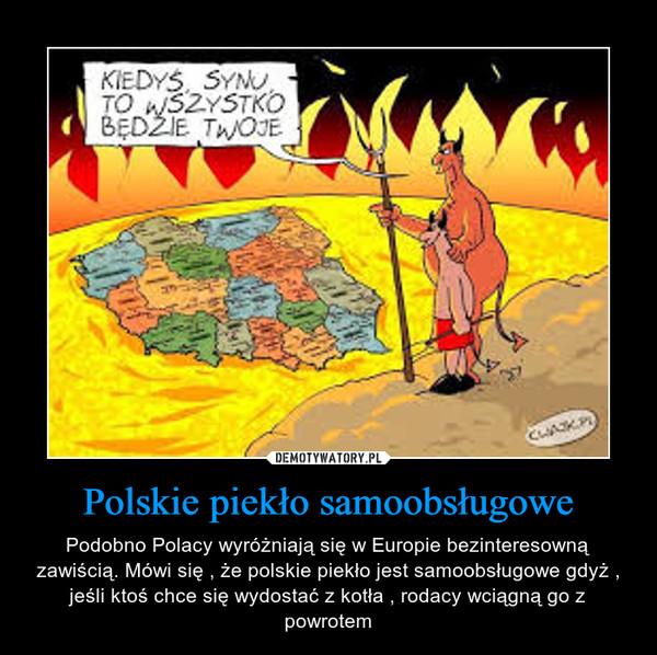 Polskie piekło samoobsługowe – Podobno Polacy wyróżniają się w Europie bezinteresowną zawiścią. Mówi się , że polskie piekło jest samoobsługowe gdyż , jeśli ktoś chce się wydostać z kotła , rodacy wciągną go z powrotem