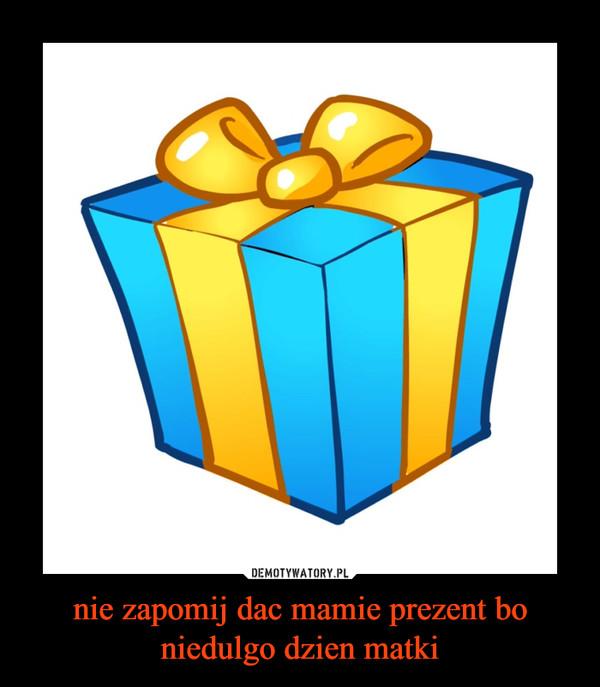 nie zapomij dac mamie prezent bo niedulgo dzien matki –