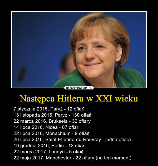 Następca Hitlera w XXI wieku – 7 stycznia 2015, Paryż - 12 ofiar13 listopada 2015, Paryż - 130 ofiar22 marca 2016, Bruksela - 32 ofiary14 lipca 2016, Nicea - 87 ofiar22 lipca 2016, Monachium - 9 ofiar26 lipca 2016, Saint-Etienne-du-Rouvray - jedna ofiara19 grudnia 2016, Berlin - 12 ofiar22 marca 2017, Londyn - 5 ofiar22 maja 2017, Manchester - 22 ofiary (na ten moment)