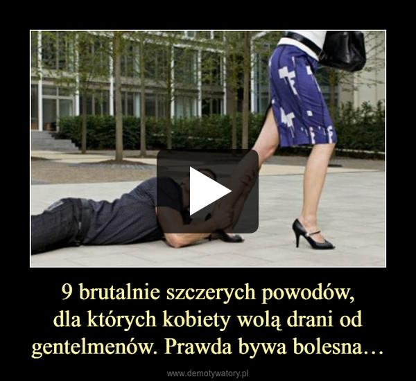 9 brutalnie szczerych powodów,dla których kobiety wolą drani od gentelmenów. Prawda bywa bolesna… –