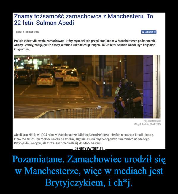 Pozamiatane. Zamachowiec urodził się w Manchesterze, więc w mediach jest Brytyjczykiem, i ch*j. –