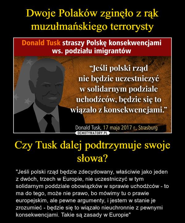 """Czy Tusk dalej podtrzymuje swoje słowa? – """"Jeśli polski rząd będzie zdecydowany, właściwie jako jeden z dwóch, trzech w Europie, nie uczestniczyć w tym solidarnym poddziale obowiązków w sprawie uchodźców - to ma do tego, może nie prawo, bo mówimy tu o prawie europejskim, ale pewne argumenty, i jestem w stanie je zrozumieć - będzie się to wiązało nieuchronnie z pewnymi konsekwencjami. Takie są zasady w Europie"""""""