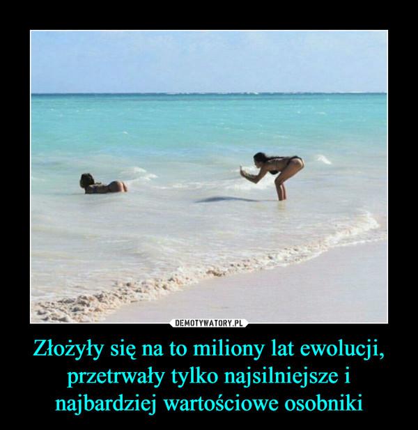 Złożyły się na to miliony lat ewolucji, przetrwały tylko najsilniejsze i najbardziej wartościowe osobniki –