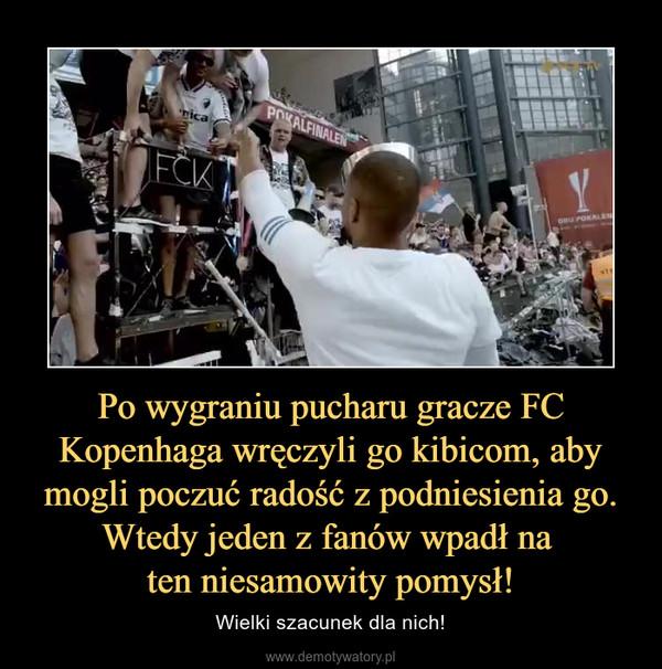 Po wygraniu pucharu gracze FC Kopenhaga wręczyli go kibicom, aby mogli poczuć radość z podniesienia go. Wtedy jeden z fanów wpadł na ten niesamowity pomysł! – Wielki szacunek dla nich!