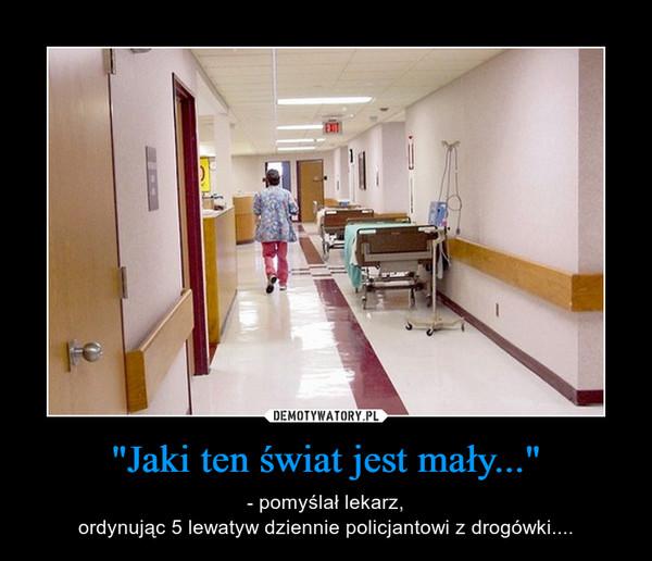 """""""Jaki ten świat jest mały..."""" – - pomyślał lekarz,ordynując 5 lewatyw dziennie policjantowi z drogówki...."""