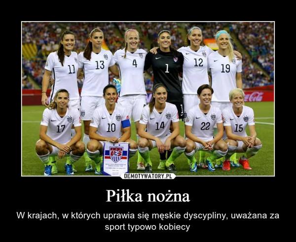 Piłka nożna – W krajach, w których uprawia się męskie dyscypliny, uważana za sport typowo kobiecy