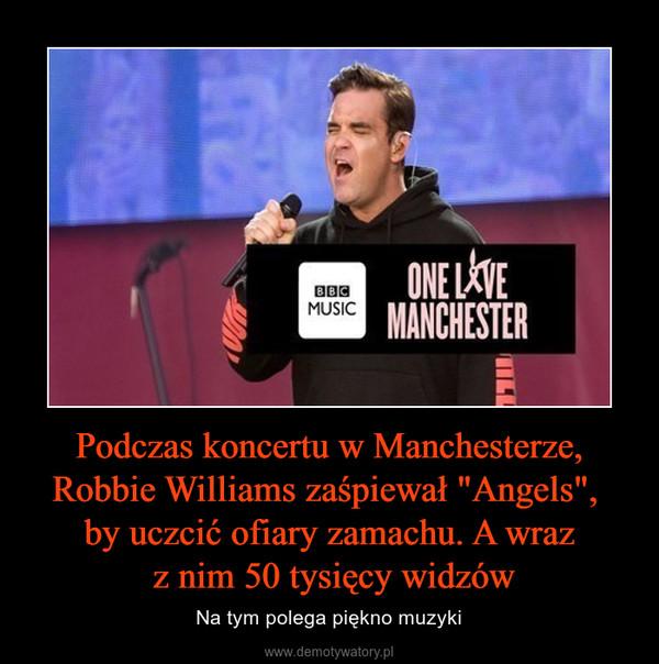 """Podczas koncertu w Manchesterze, Robbie Williams zaśpiewał """"Angels"""", by uczcić ofiary zamachu. A wraz z nim 50 tysięcy widzów – Na tym polega piękno muzyki"""