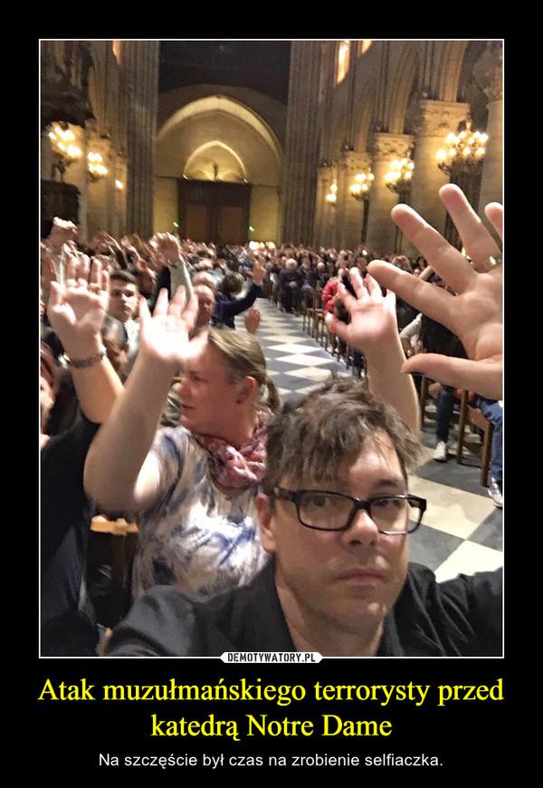 Atak muzułmańskiego terrorysty przed katedrą Notre Dame – Na szczęście był czas na zrobienie selfiaczka.