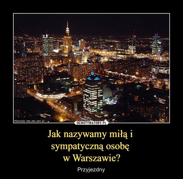 Jak nazywamy miłą i sympatyczną osobę w Warszawie? – Przyjezdny