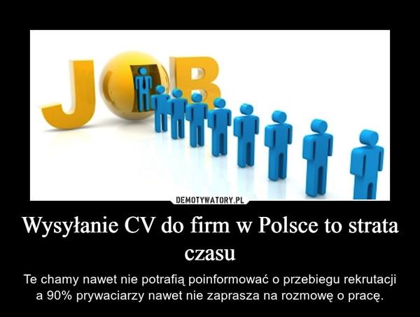 Wysyłanie CV do firm w Polsce to strata czasu – Te chamy nawet nie potrafią poinformować o przebiegu rekrutacji a 90% prywaciarzy nawet nie zaprasza na rozmowę o pracę.