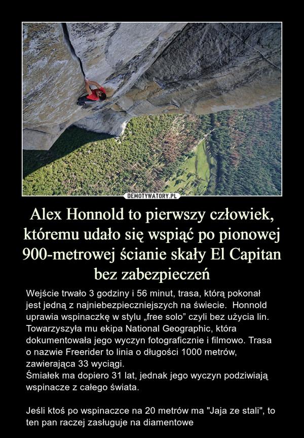 """Alex Honnold to pierwszy człowiek, któremu udało się wspiąć po pionowej 900-metrowej ścianie skały El Capitan bez zabezpieczeń – Wejście trwało 3 godziny i 56 minut, trasa, którą pokonał jest jedną z najniebezpieczniejszych na świecie.  Honnold uprawia wspinaczkę w stylu """"free solo"""" czyli bez użycia lin.  Towarzyszyła mu ekipa National Geographic, która dokumentowała jego wyczyn fotograficznie i filmowo. Trasa o nazwie Freerider to linia o długości 1000 metrów, zawierająca 33 wyciągi.Śmiałek ma dopiero 31 lat, jednak jego wyczyn podziwiają wspinacze z całego świata.Jeśli ktoś po wspinaczce na 20 metrów ma """"Jaja ze stali"""", to ten pan raczej zasługuje na diamentowe"""