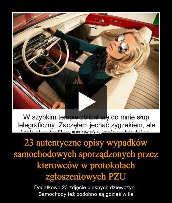 23 autentyczne opisy wypadków samochodowych sporządzonych przez kierowców w protokołach zgłoszeniowych PZU – Dodatkowo 23 zdjęcie pięknych dziewczyn. Samochody też podobno są gdzieś w tle