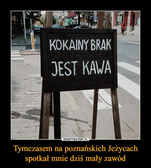 Tymczasem na poznańskich Jeżycach spotkał mnie dziś mały zawód –  kokainy brak jest kawa