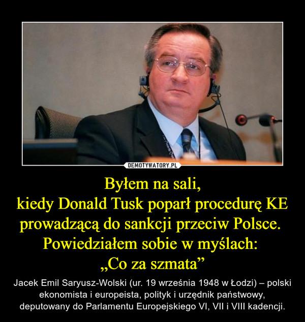 """Byłem na sali,kiedy Donald Tusk poparł procedurę KEprowadzącą do sankcji przeciw Polsce. Powiedziałem sobie w myślach: """"Co za szmata"""" – Jacek Emil Saryusz-Wolski (ur. 19 września 1948 w Łodzi) – polski ekonomista i europeista, polityk i urzędnik państwowy, deputowany do Parlamentu Europejskiego VI, VII i VIII kadencji."""
