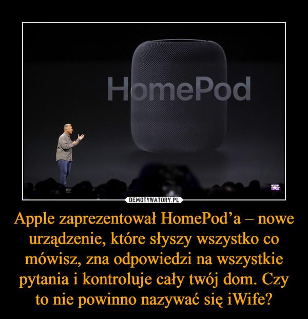Apple zaprezentował HomePod'a – nowe urządzenie, które słyszy wszystko co mówisz, zna odpowiedzi na wszystkie pytania i kontroluje cały twój dom. Czy to nie powinno nazywać się iWife? –