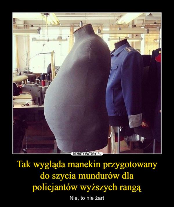 Tak wygląda manekin przygotowanydo szycia mundurów dlapolicjantów wyższych rangą – Nie, to nie żart