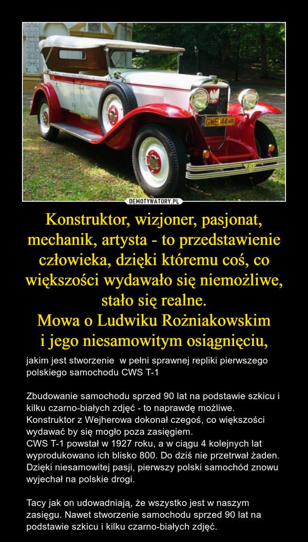 Konstruktor, wizjoner, pasjonat, mechanik, artysta - to przedstawienie człowieka, dzięki któremu coś, co większości wydawało się niemożliwe, stało się realne.Mowa o Ludwiku Rożniakowskimi jego niesamowitym osiągnięciu, – jakim jest stworzenie  w pełni sprawnej repliki pierwszego polskiego samochodu CWS T-1Zbudowanie samochodu sprzed 90 lat na podstawie szkicu i kilku czarno-białych zdjęć - to naprawdę możliwe. Konstruktor z Wejherowa dokonał czegoś, co większości wydawać by się mogło poza zasięgiem.CWS T-1 powstał w 1927 roku, a w ciągu 4 kolejnych lat wyprodukowano ich blisko 800. Do dziś nie przetrwał żaden. Dzięki niesamowitej pasji, pierwszy polski samochód znowu wyjechał na polskie drogi. Tacy jak on udowadniają, że wszystko jest w naszym zasięgu. Nawet stworzenie samochodu sprzed 90 lat na podstawie szkicu i kilku czarno-białych zdjęć.