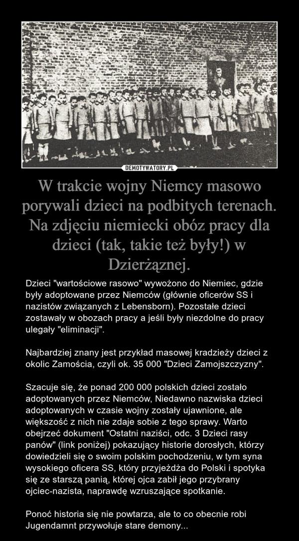"""W trakcie wojny Niemcy masowo porywali dzieci na podbitych terenach. Na zdjęciu niemiecki obóz pracy dla dzieci (tak, takie też były!) w Dzierżąznej. – Dzieci """"wartościowe rasowo"""" wywożono do Niemiec, gdzie były adoptowane przez Niemców (głównie oficerów SS i nazistów związanych z Lebensborn). Pozostałe dzieci zostawały w obozach pracy a jeśli były niezdolne do pracy ulegały """"eliminacji"""".Najbardziej znany jest przykład masowej kradzieży dzieci z okolic Zamościa, czyli ok. 35 000 """"Dzieci Zamojszczyzny"""". Szacuje się, że ponad 200 000 polskich dzieci zostało adoptowanych przez Niemców, Niedawno nazwiska dzieci adoptowanych w czasie wojny zostały ujawnione, ale większość z nich nie zdaje sobie z tego sprawy. Warto obejrzeć dokument """"Ostatni naziści, odc. 3 Dzieci rasy panów"""" (link poniżej) pokazujący historie dorosłych, którzy dowiedzieli się o swoim polskim pochodzeniu, w tym syna wysokiego oficera SS, który przyjeżdża do Polski i spotyka się ze starszą panią, której ojca zabił jego przybrany ojciec-nazista, naprawdę wzruszające spotkanie.Ponoć historia się nie powtarza, ale to co obecnie robi Jugendamnt przywołuje stare demony..."""
