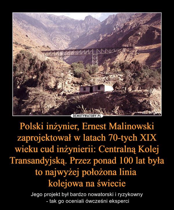 Polski inżynier, Ernest Malinowski zaprojektował w latach 70-tych XIX wieku cud inżynierii: Centralną Kolej Transandyjską. Przez ponad 100 lat była to najwyżej położona linia kolejowa na świecie – Jego projekt był bardzo nowatorski i ryzykowny - tak go oceniali ówcześni eksperci