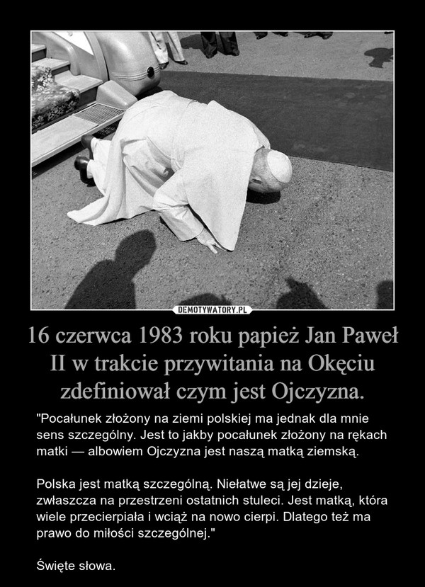 """16 czerwca 1983 roku papież Jan Paweł II w trakcie przywitania na Okęciu zdefiniował czym jest Ojczyzna. – """"Pocałunek złożony na ziemi polskiej ma jednak dla mnie sens szczególny. Jest to jakby pocałunek złożony na rękach matki — albowiem Ojczyzna jest naszą matką ziemską.Polska jest matką szczególną. Niełatwe są jej dzieje, zwłaszcza na przestrzeni ostatnich stuleci. Jest matką, która wiele przecierpiała i wciąż na nowo cierpi. Dlatego też ma prawo do miłości szczególnej.""""Święte słowa."""