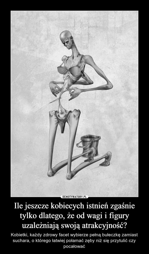 Ile jeszcze kobiecych istnień zgaśnie tylko dlatego, że od wagi i figury uzależniają swoją atrakcyjność? – Kobietki, każdy zdrowy facet wybierze pełną bułeczkę zamiast suchara, o którego łatwiej połamać zęby niż się przytulić czy pocałować