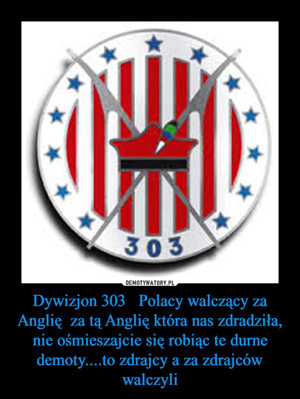 Dywizjon 303   Polacy walczący za Anglię  za tą Anglię która nas zdradziła, nie ośmieszajcie się robiąc te durne demoty....to zdrajcy a za zdrajców walczyli –