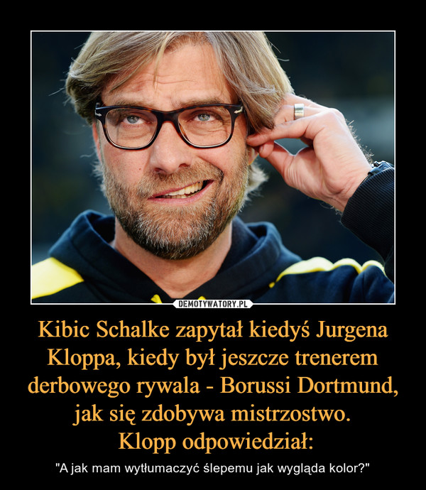 """Kibic Schalke zapytał kiedyś Jurgena Kloppa, kiedy był jeszcze trenerem derbowego rywala - Borussi Dortmund, jak się zdobywa mistrzostwo. Klopp odpowiedział: – """"A jak mam wytłumaczyć ślepemu jak wygląda kolor?"""""""