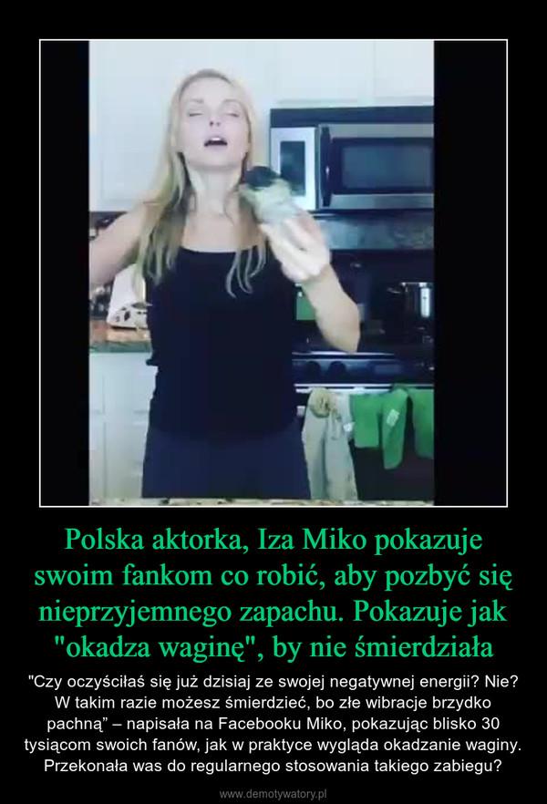 """Polska aktorka, Iza Miko pokazuje swoim fankom co robić, aby pozbyć się nieprzyjemnego zapachu. Pokazuje jak """"okadza waginę"""", by nie śmierdziała – """"Czy oczyściłaś się już dzisiaj ze swojej negatywnej energii? Nie? W takim razie możesz śmierdzieć, bo złe wibracje brzydko pachną"""" – napisała na Facebooku Miko, pokazując blisko 30 tysiącom swoich fanów, jak w praktyce wygląda okadzanie waginy. Przekonała was do regularnego stosowania takiego zabiegu?"""