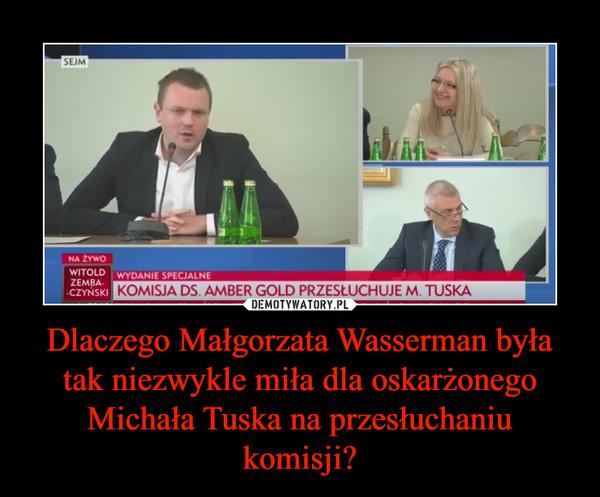 Dlaczego Małgorzata Wasserman była tak niezwykle miła dla oskarżonego Michała Tuska na przesłuchaniu komisji? –