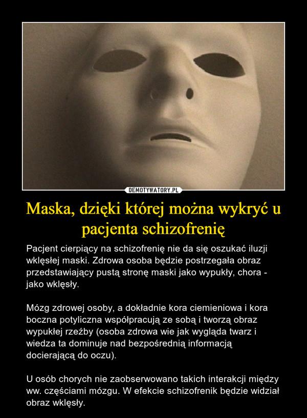 Maska, dzięki której można wykryć u pacjenta schizofrenię – Pacjent cierpiący na schizofrenię nie da się oszukać iluzji wklęsłej maski. Zdrowa osoba będzie postrzegała obraz przedstawiający pustą stronę maski jako wypukły, chora - jako wklęsły. Mózg zdrowej osoby, a dokładnie kora ciemieniowa i kora boczna potyliczna współpracują ze sobą i tworzą obraz wypukłej rzeźby (osoba zdrowa wie jak wygląda twarz i wiedza ta dominuje nad bezpośrednią informacją docierającą do oczu).U osób chorych nie zaobserwowano takich interakcji między ww. częściami mózgu. W efekcie schizofrenik będzie widział obraz wklęsły.