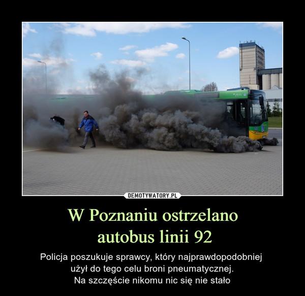 W Poznaniu ostrzelano autobus linii 92 – Policja poszukuje sprawcy, który najprawdopodobniej użył do tego celu broni pneumatycznej.Na szczęście nikomu nic się nie stało