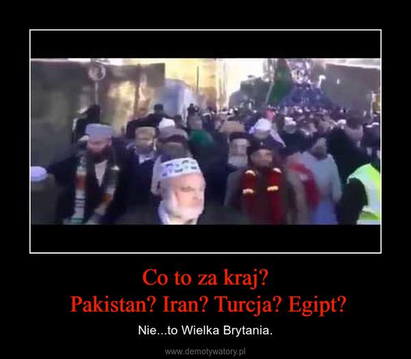 Co to za kraj? Pakistan? Iran? Turcja? Egipt? – Nie...to Wielka Brytania.