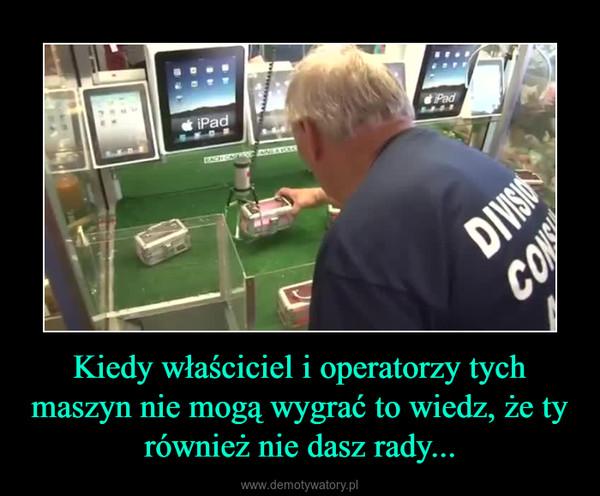 Kiedy właściciel i operatorzy tych maszyn nie mogą wygrać to wiedz, że ty również nie dasz rady... –