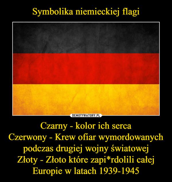 Czarny - kolor ich sercaCzerwony - Krew ofiar wymordowanych podczas drugiej wojny światowejZłoty - Złoto które zapi*rdolili całej Europie w latach 1939-1945 –