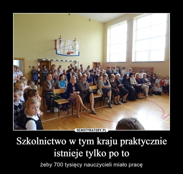 Szkolnictwo w tym kraju praktycznie istnieje tylko po to – żeby 700 tysięcy nauczycieli miało pracę