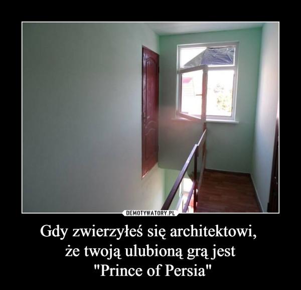 """Gdy zwierzyłeś się architektowi, że twoją ulubioną grą jest """"Prince of Persia"""" –"""
