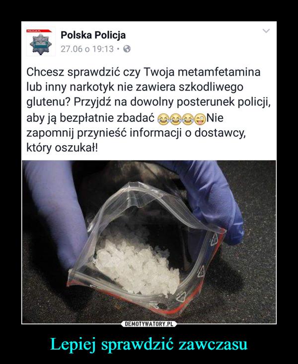 Lepiej sprawdzić zawczasu –  Chcesz sprawdzić czy Twoja metamfetaminalub inny narkotyk nie zawiera szkodliwegoglutenu? Przyjdź na dowolny posterunek policji,aby ją bezpłatnie zbadać @@0©Niezapomnij przynieść informacji o dostawcy,który oszukał!