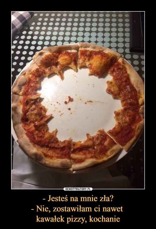 - Jesteś na mnie zła?- Nie, zostawiłam ci nawet kawałek pizzy, kochanie –