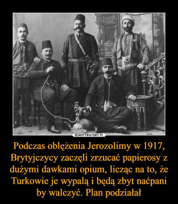 Podczas oblężenia Jerozolimy w 1917, Brytyjczycy zaczęli zrzucać papierosy z dużymi dawkami opium, licząc na to, że Turkowie je wypalą i będą zbyt naćpani by walczyć. Plan podziałał –